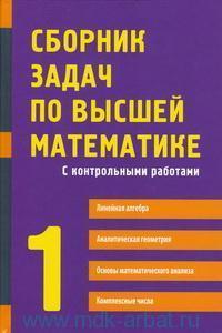 Сборник задач по высшей математике : С контрольными работами. Ч.1. Линейная алгебра. Аналитическая геометрия. Основы математического анализа. Комплексные числа