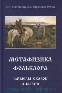 Метафизика фольклора : смыслы сказок и былин