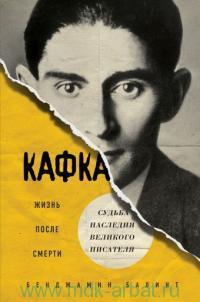 Кафка : жизнь после смерти : судьба наследия великого писателя