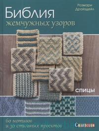 Библия жемчужных узоров : 60 мотивов, 30 стильных проектов : Спицы