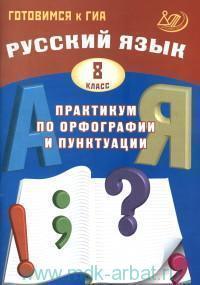 Русский язык : 8-й класс : практикум по орфографии и пунктуации : готовимся к ГИА : учебное пособие
