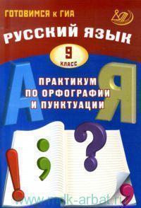 Русский язык : 9-й класс : практикум по орфографии и пунктуации : готовимся к ГИА : учебное пособие