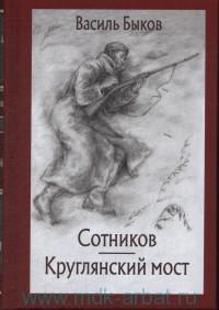 Сотников ; Круглянский мост : повести
