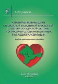 Алгоритмы ведения детей со сложной врожденной патологией сердечно-сосудистой системы и опухолями сердца на различных этапах диспансеризации : учебно-методическое пособие